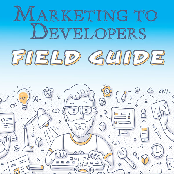 Marketing to Developers Field Guide